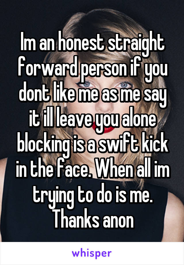Im an honest straight forward person if you dont like me as me say it ill leave you alone blocking is a swift kick in the face. When all im trying to do is me. Thanks anon