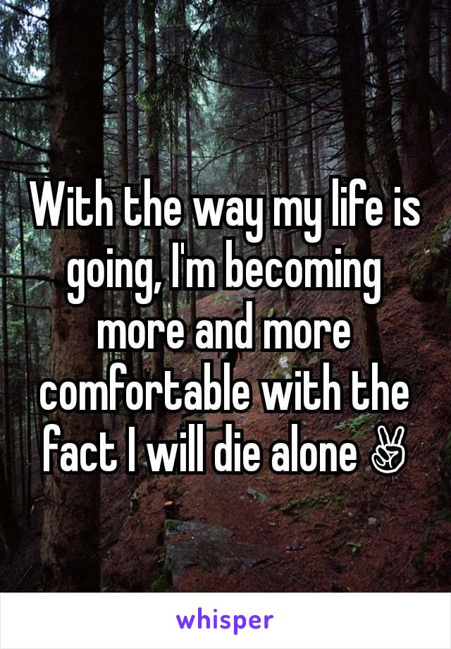 With the way my life is going, I'm becoming more and more comfortable with the fact I will die alone ✌