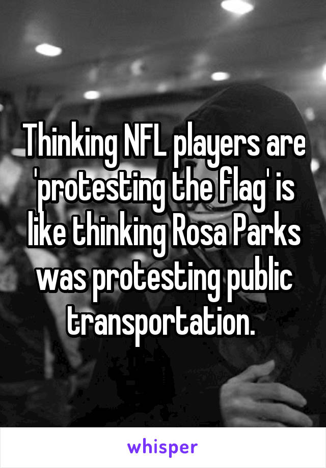 Thinking NFL players are 'protesting the flag' is like thinking Rosa Parks was protesting public transportation.