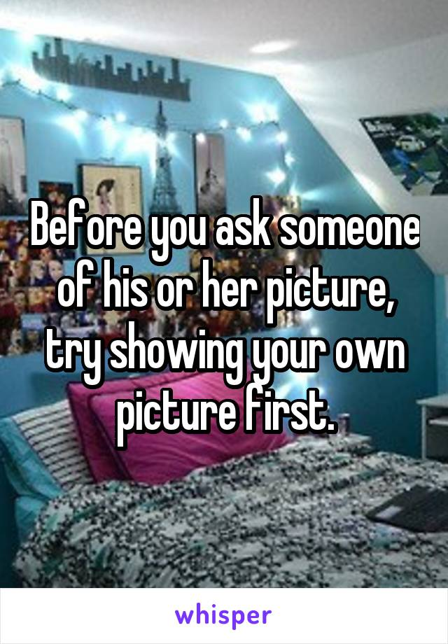 Before you ask someone of his or her picture, try showing your own picture first.