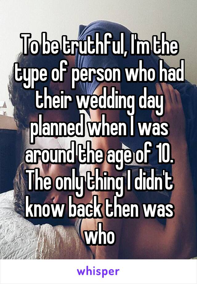 To be truthful, I'm the type of person who had their wedding day planned when I was around the age of 10. The only thing I didn't know back then was who