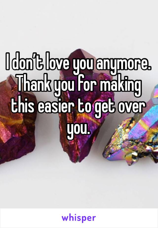 I don't love you anymore. Thank you for making this easier to get over you.