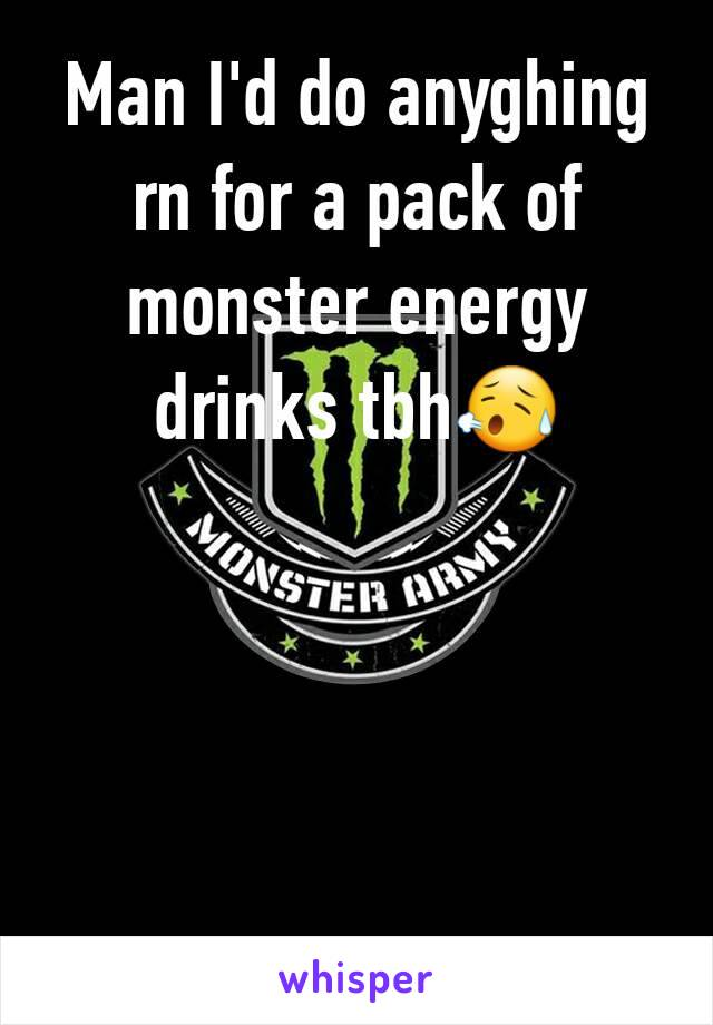 Man I'd do anyghing rn for a pack of monster energy drinks tbh😥