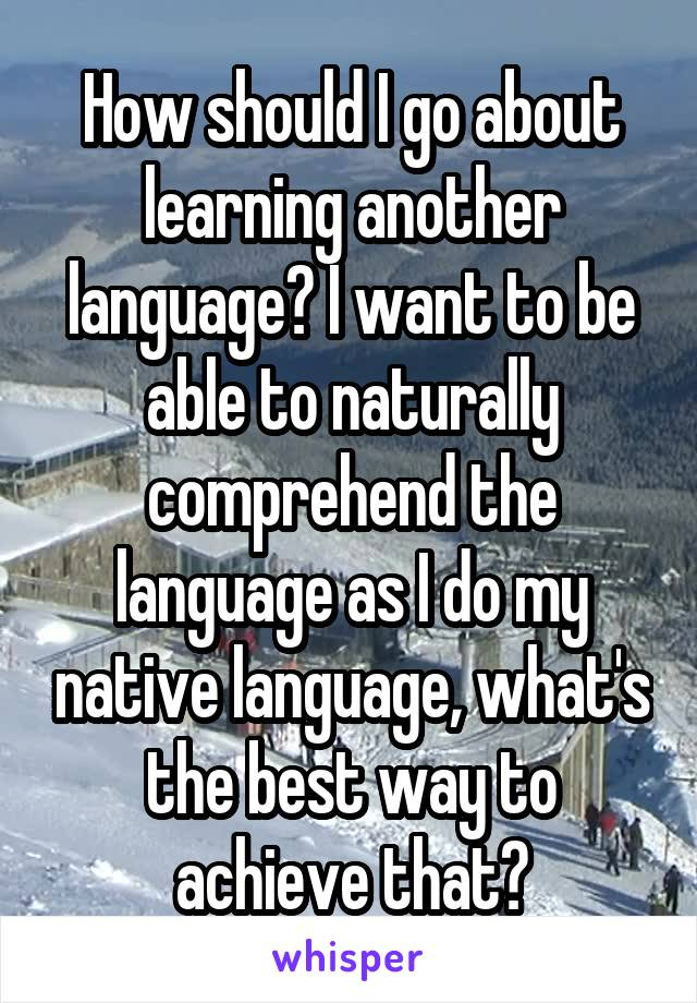 How should I go about learning another language? I want to be able to naturally comprehend the language as I do my native language, what's the best way to achieve that?
