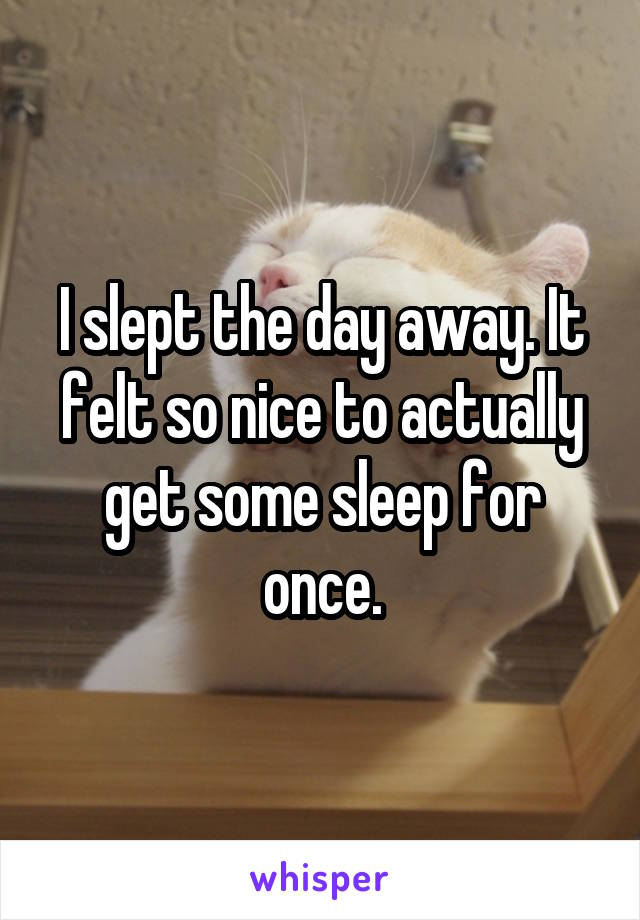 I slept the day away. It felt so nice to actually get some sleep for once.