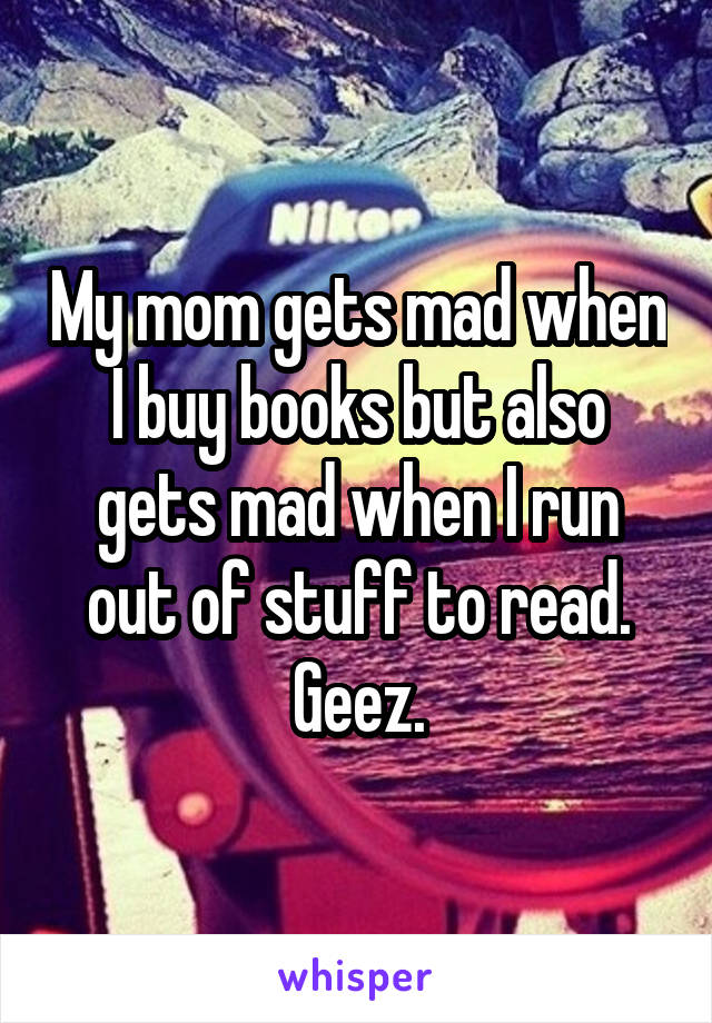My mom gets mad when I buy books but also gets mad when I run out of stuff to read. Geez.