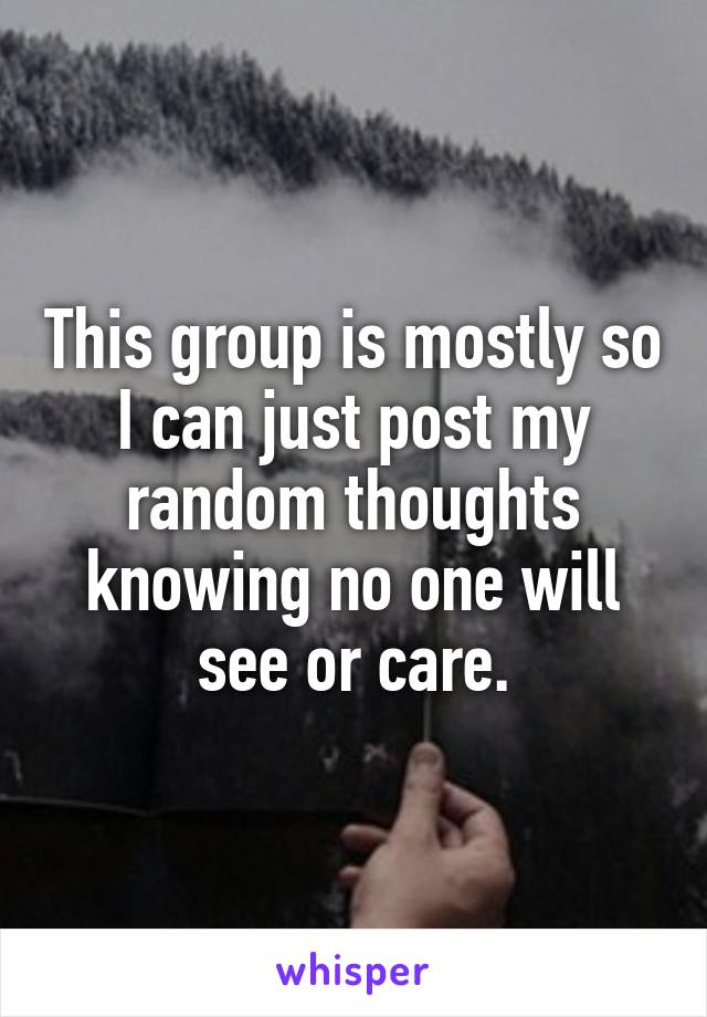 This group is mostly so I can just post my random thoughts knowing no one will see or care.