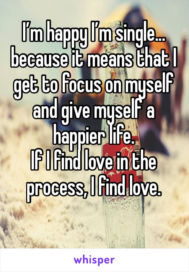 I'm happy I'm single... because it means that I get to focus on myself and give myself a happier life. If I find love in the process, I find love.