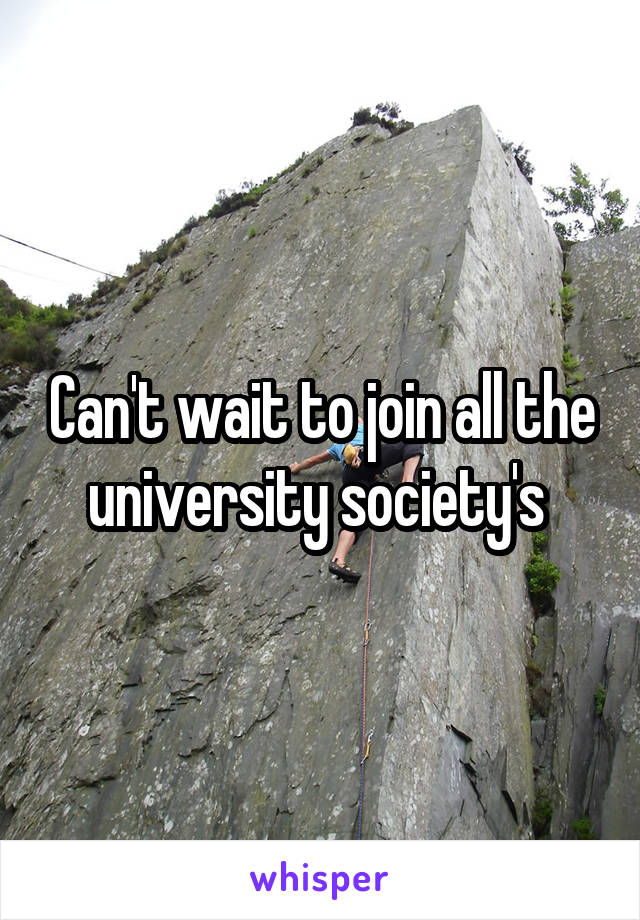 Can't wait to join all the university society's