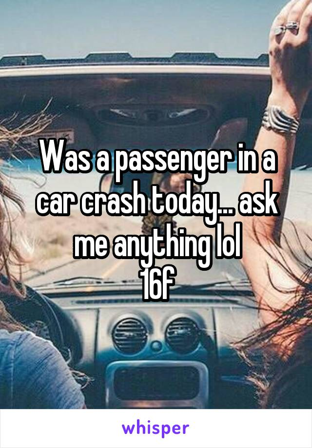 Was a passenger in a car crash today... ask me anything lol 16f