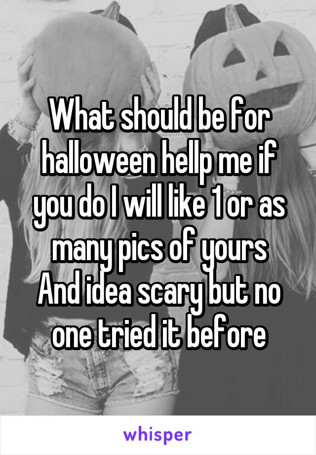 What should be for halloween hellp me if you do I will like 1 or as many pics of yours And idea scary but no one tried it before