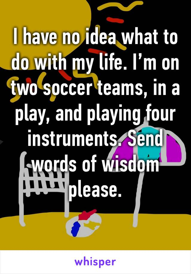 I have no idea what to do with my life. I'm on two soccer teams, in a play, and playing four instruments. Send words of wisdom please.