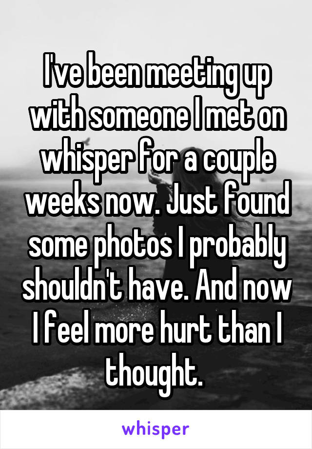 I've been meeting up with someone I met on whisper for a couple weeks now. Just found some photos I probably shouldn't have. And now I feel more hurt than I thought.
