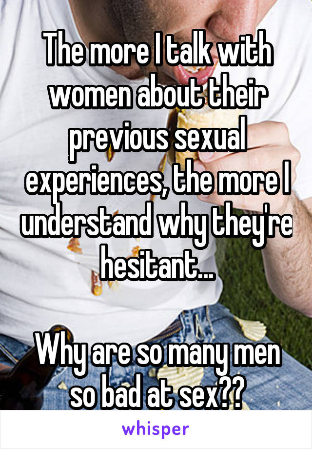 The more I talk with women about their previous sexual experiences, the more I understand why they're hesitant...  Why are so many men so bad at sex??