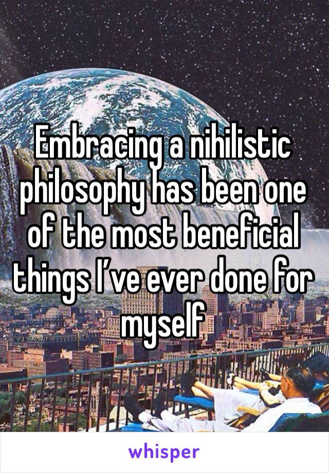 Embracing a nihilistic philosophy has been one of the most beneficial things I've ever done for myself
