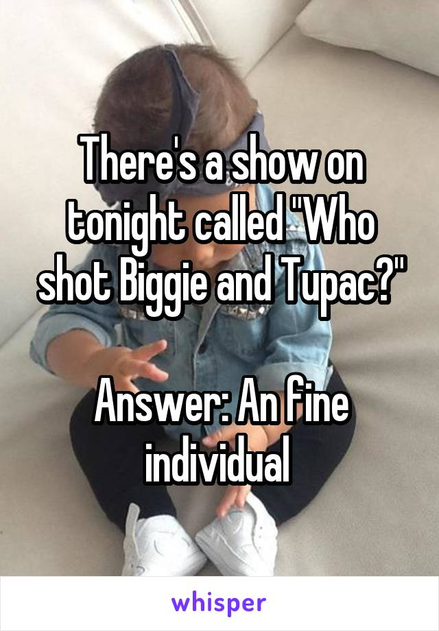 """There's a show on tonight called """"Who shot Biggie and Tupac?""""  Answer: An fine individual"""