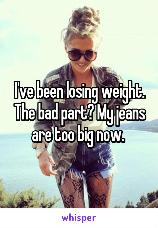 I've been losing weight. The bad part? My jeans are too big now.