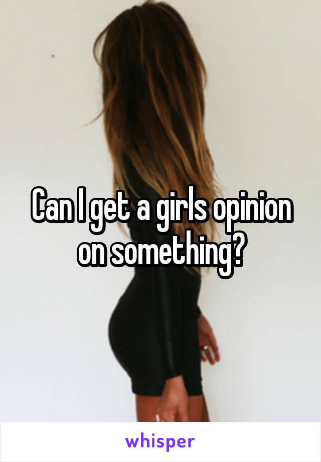 Can I get a girls opinion on something?