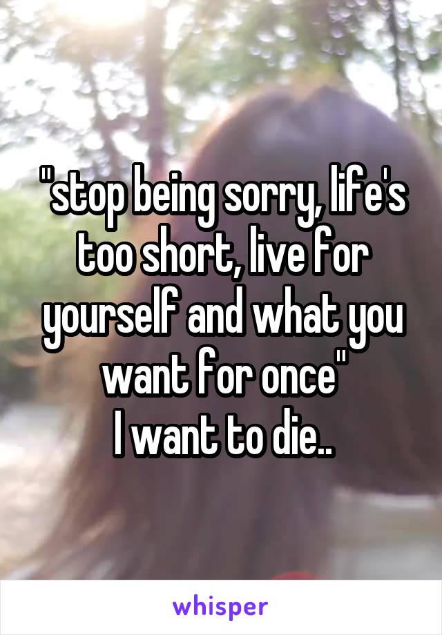 """""""stop being sorry, life's too short, live for yourself and what you want for once"""" I want to die.."""