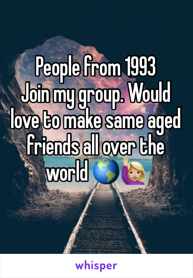 People from 1993 Join my group. Would love to make same aged friends all over the world 🌎🙋🏼