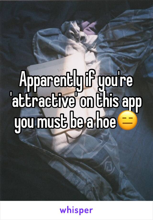 Apparently if you're 'attractive' on this app you must be a hoe😑
