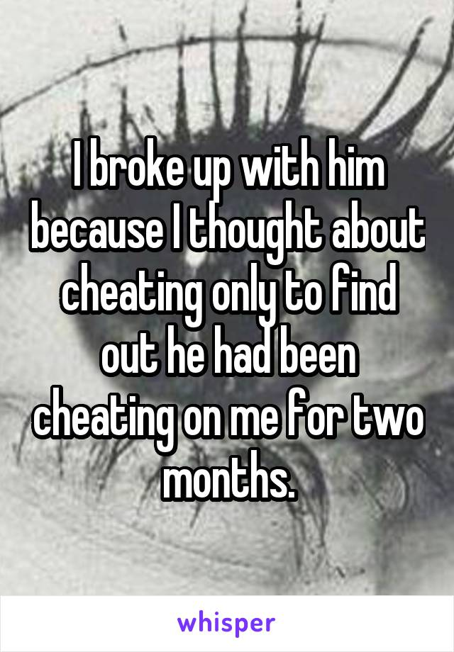 I broke up with him because I thought about cheating only to find out he had been cheating on me for two months.