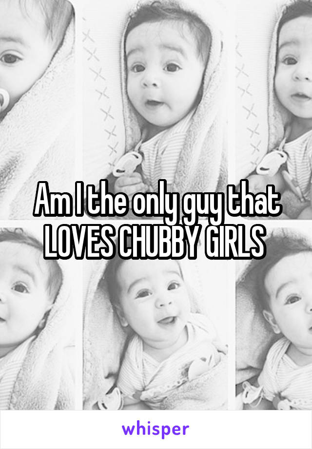 Am I the only guy that LOVES CHUBBY GIRLS