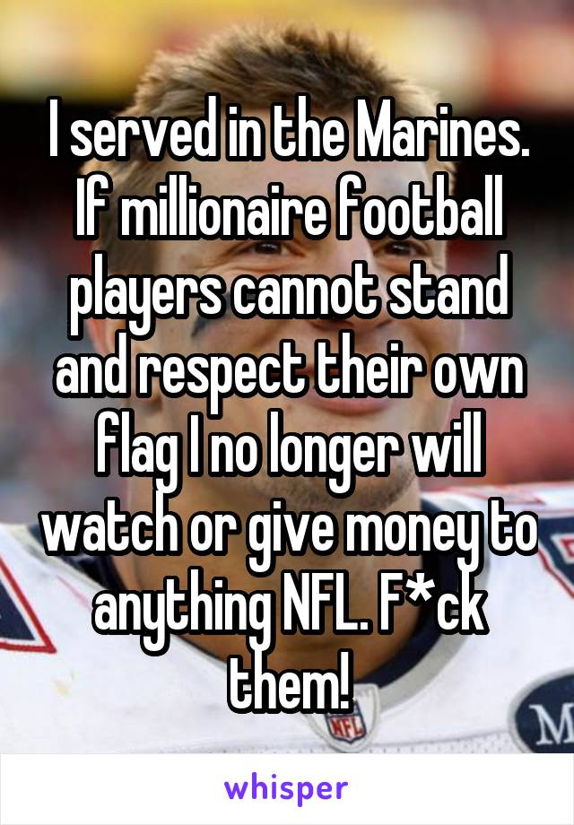 I served in the Marines. If millionaire football players cannot stand and respect their own flag I no longer will watch or give money to anything NFL. F*ck them!