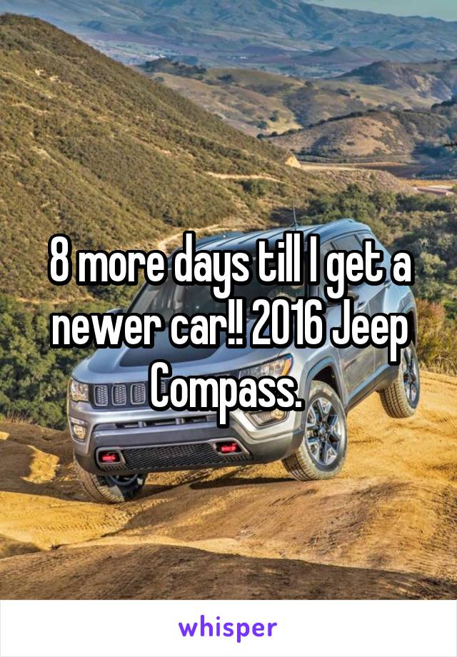 8 more days till I get a newer car!! 2016 Jeep Compass.