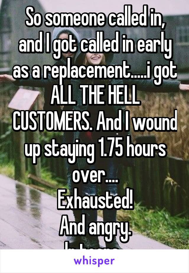 So someone called in, and I got called in early as a replacement.....i got ALL THE HELL CUSTOMERS. And I wound up staying 1.75 hours over.... Exhausted! And angry. In tears.