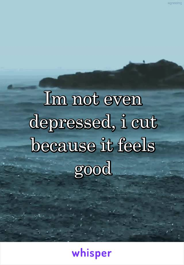 Im not even depressed, i cut because it feels good
