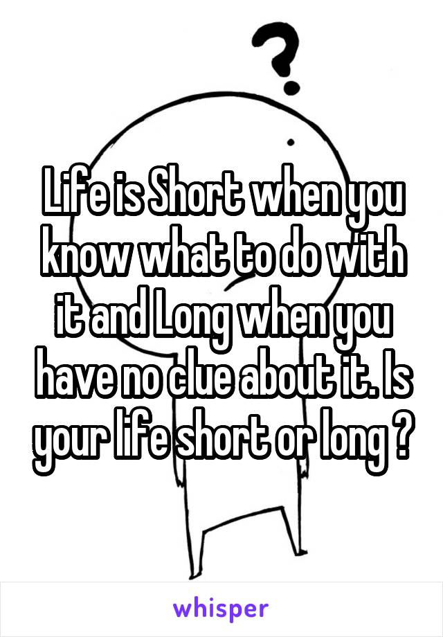 Life is Short when you know what to do with it and Long when you have no clue about it. Is your life short or long ?