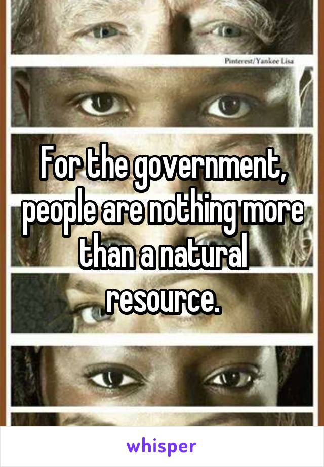 For the government, people are nothing more than a natural resource.