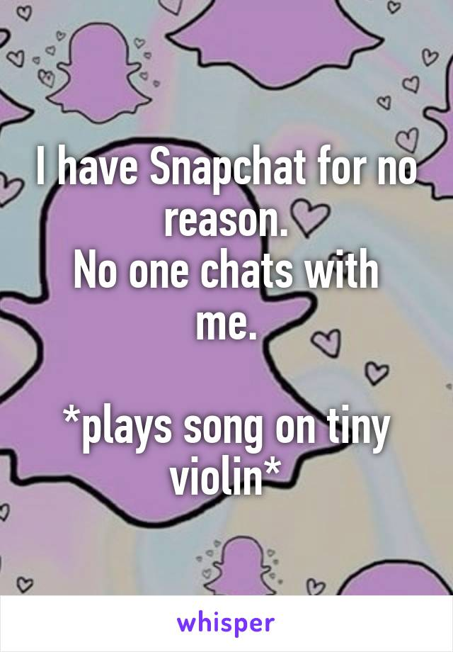 I have Snapchat for no reason. No one chats with me.   *plays song on tiny violin*