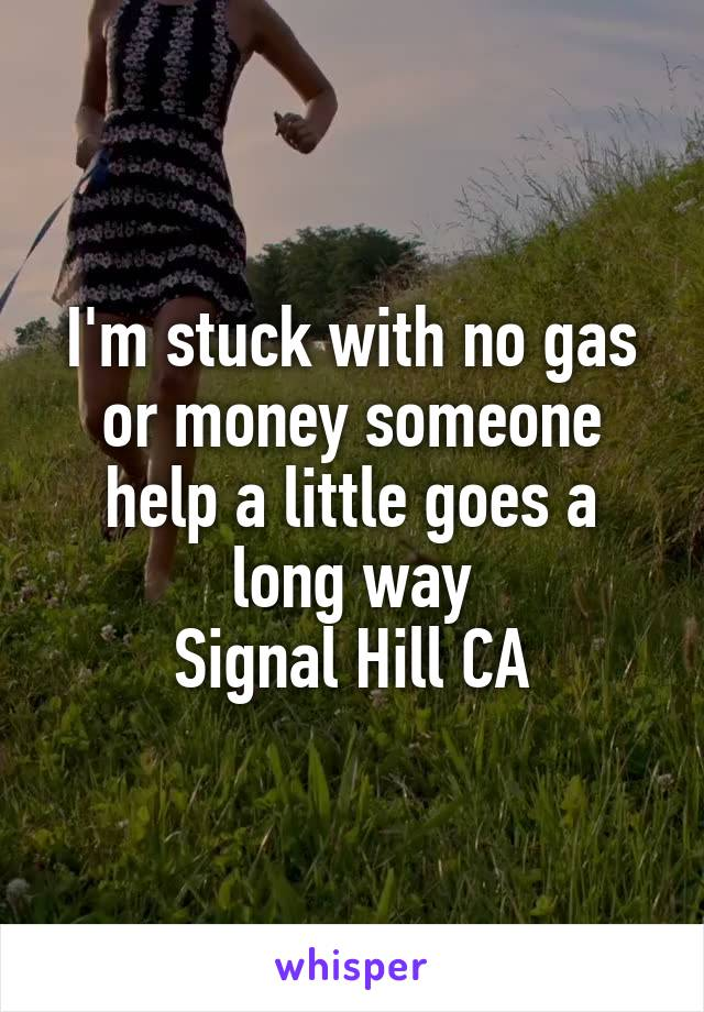 I'm stuck with no gas or money someone help a little goes a long way Signal Hill CA