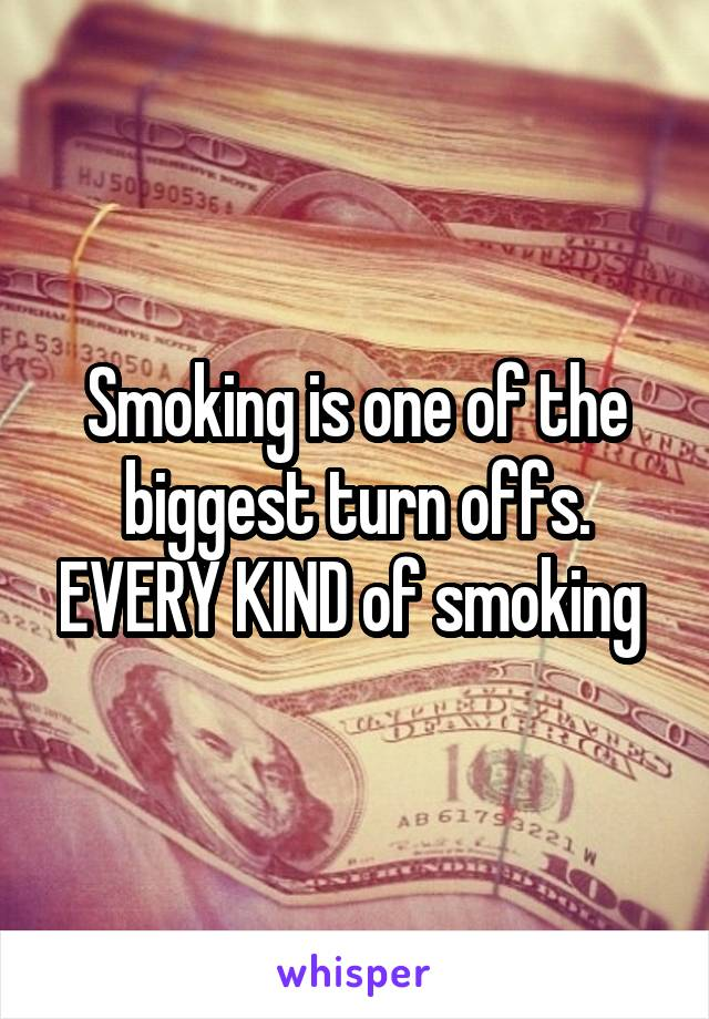 Smoking is one of the biggest turn offs. EVERY KIND of smoking