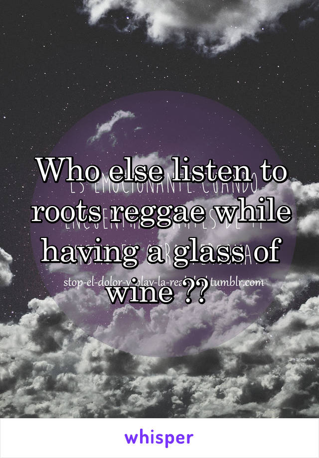 Who else listen to roots reggae while having a glass of wine ??