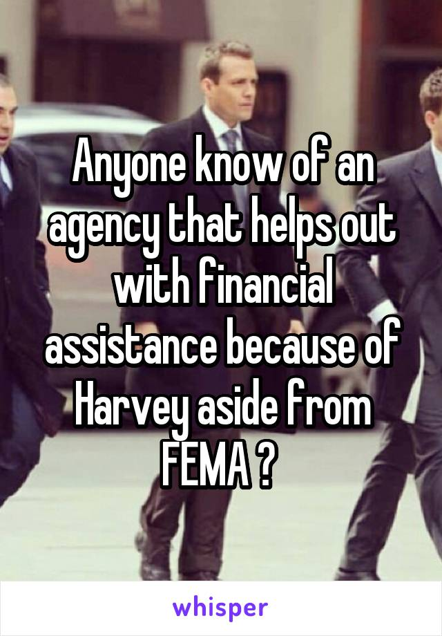 Anyone know of an agency that helps out with financial assistance because of Harvey aside from FEMA ?