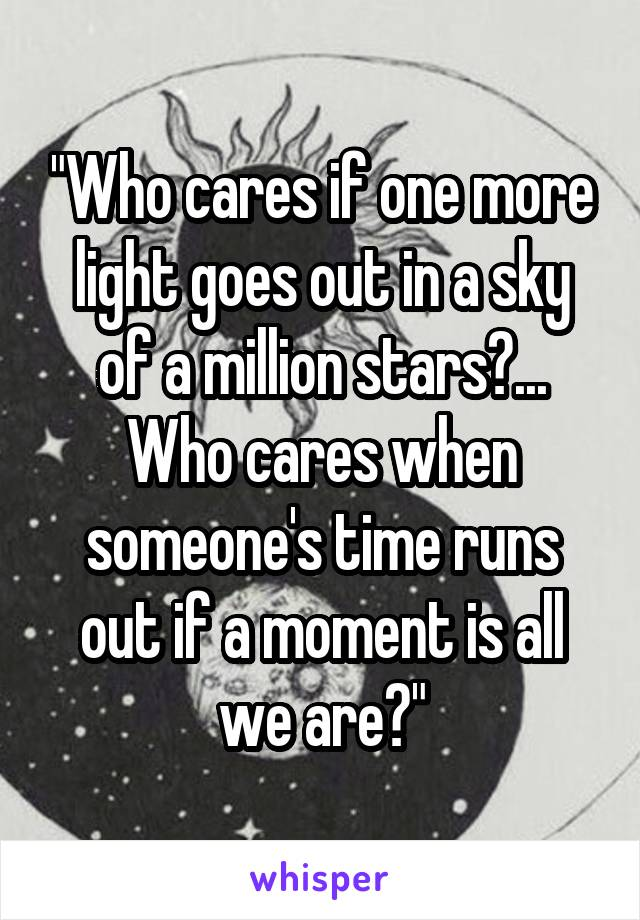 """Who cares if one more light goes out in a sky of a million stars?... Who cares when someone's time runs out if a moment is all we are?"""