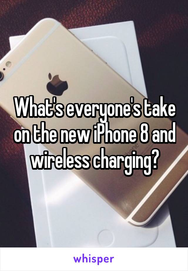 What's everyone's take on the new iPhone 8 and wireless charging?