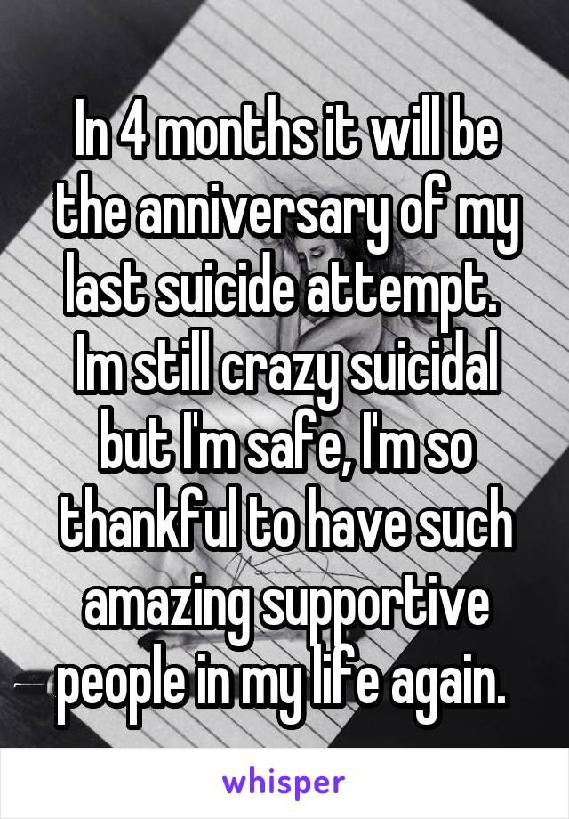 In 4 months it will be the anniversary of my last suicide attempt.  Im still crazy suicidal but I'm safe, I'm so thankful to have such amazing supportive people in my life again.