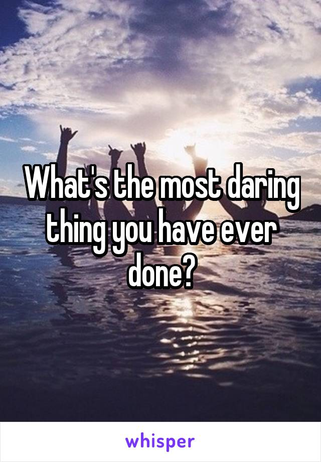 What's the most daring thing you have ever done?