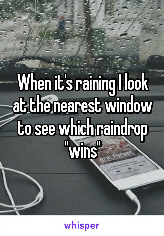"When it's raining I look at the nearest window to see which raindrop ""wins"""