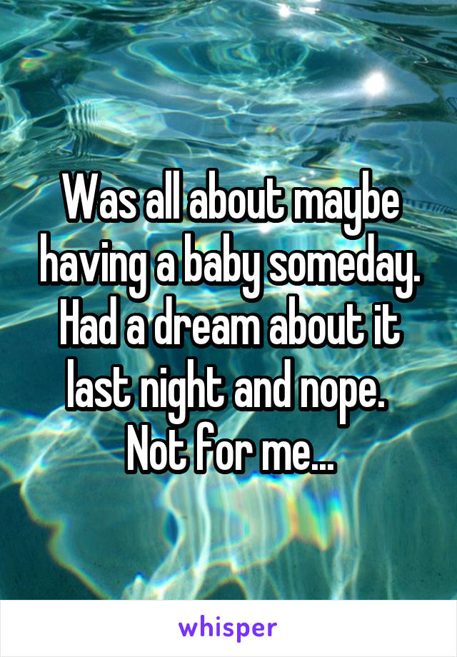 Was all about maybe having a baby someday. Had a dream about it last night and nope.  Not for me...