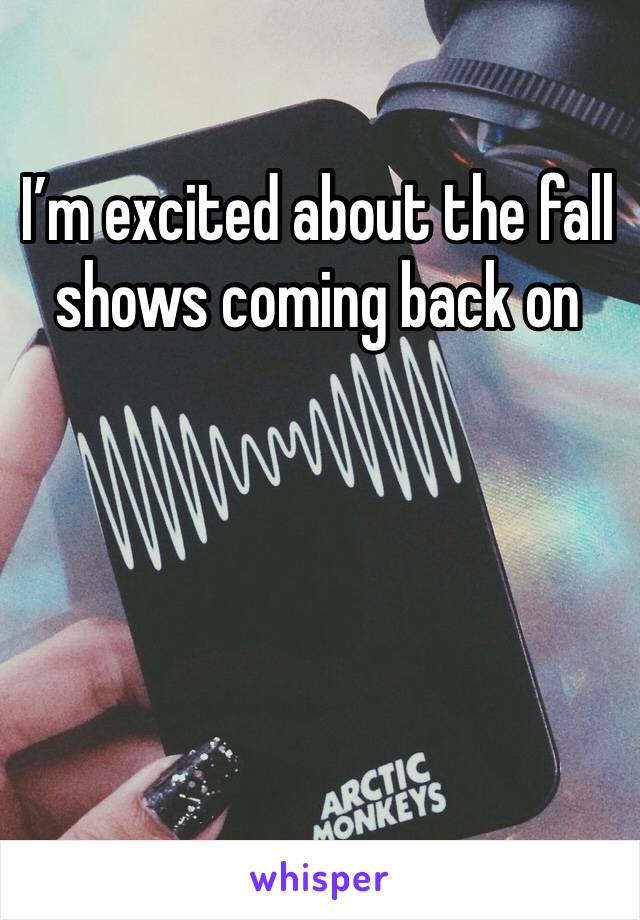 I'm excited about the fall shows coming back on