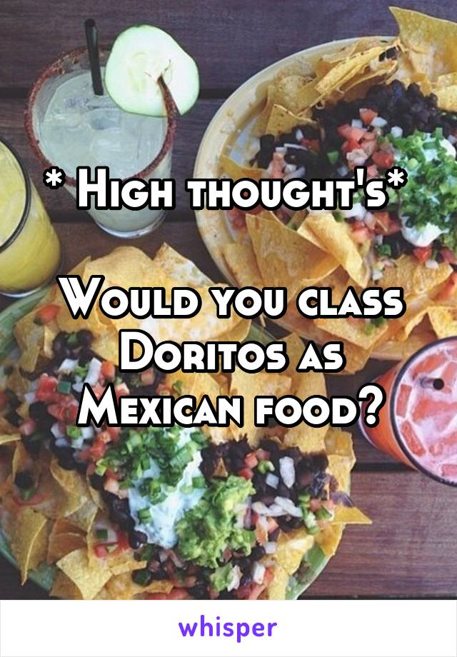 * High thought's*   Would you class Doritos as Mexican food?