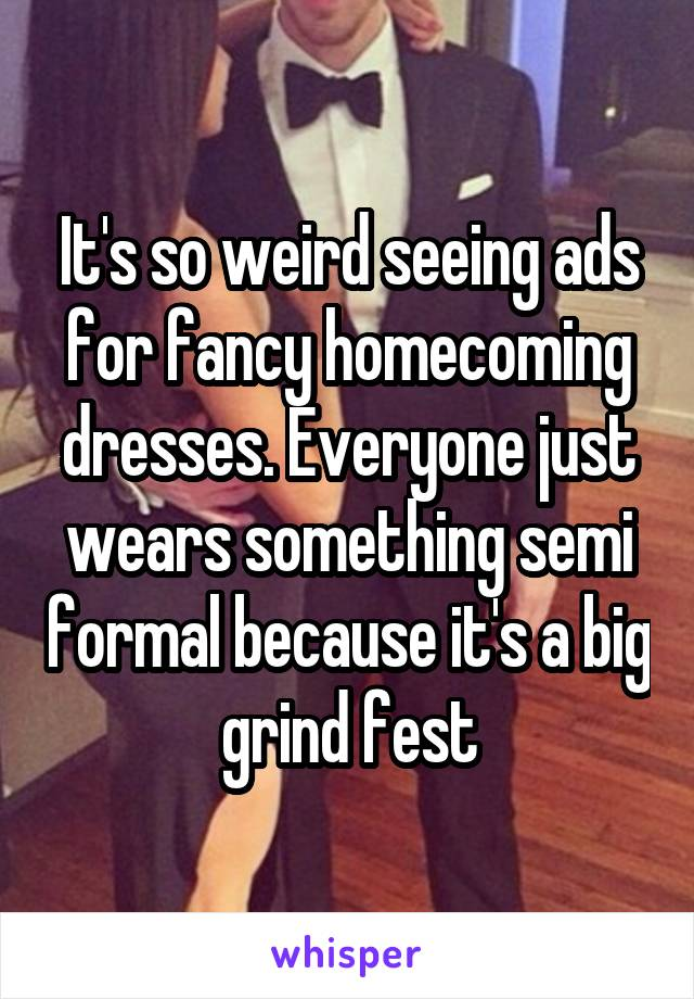 It's so weird seeing ads for fancy homecoming dresses. Everyone just wears something semi formal because it's a big grind fest