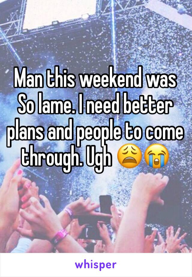 Man this weekend was So lame. I need better plans and people to come through. Ugh 😩😭