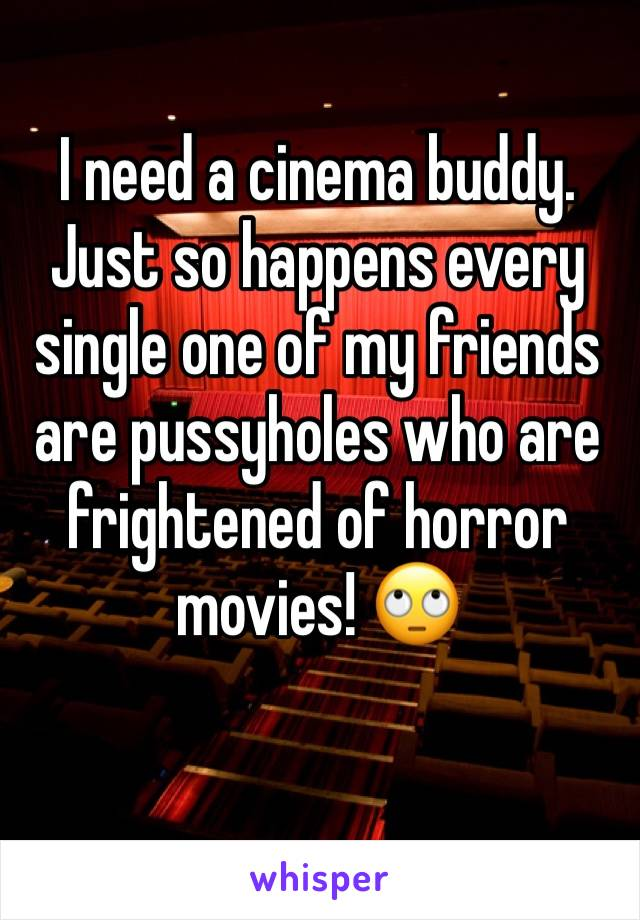 I need a cinema buddy. Just so happens every single one of my friends are pussyholes who are frightened of horror movies! 🙄