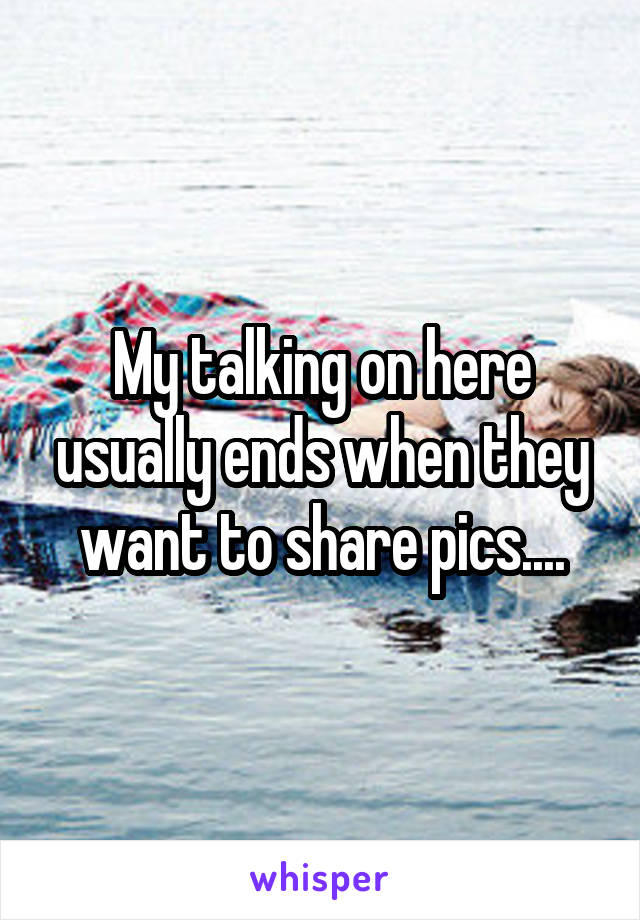 My talking on here usually ends when they want to share pics....